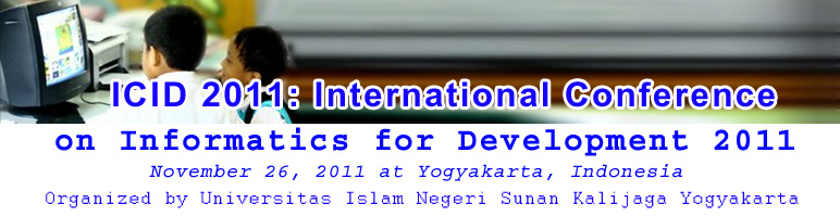 ICID 2011: International Conference on Informatics for Development 2011 OrganizerUniversitas Islam Negeri Sunan Kalijaga Yogyakarta	DetailsThe International Conference on Informatics for Development (ICID) aims to bring together researchers and practitioners interested in the application of information and communication technologies (ICT) to many aspects of life in general and to the specialized support to persons daily life in particular.